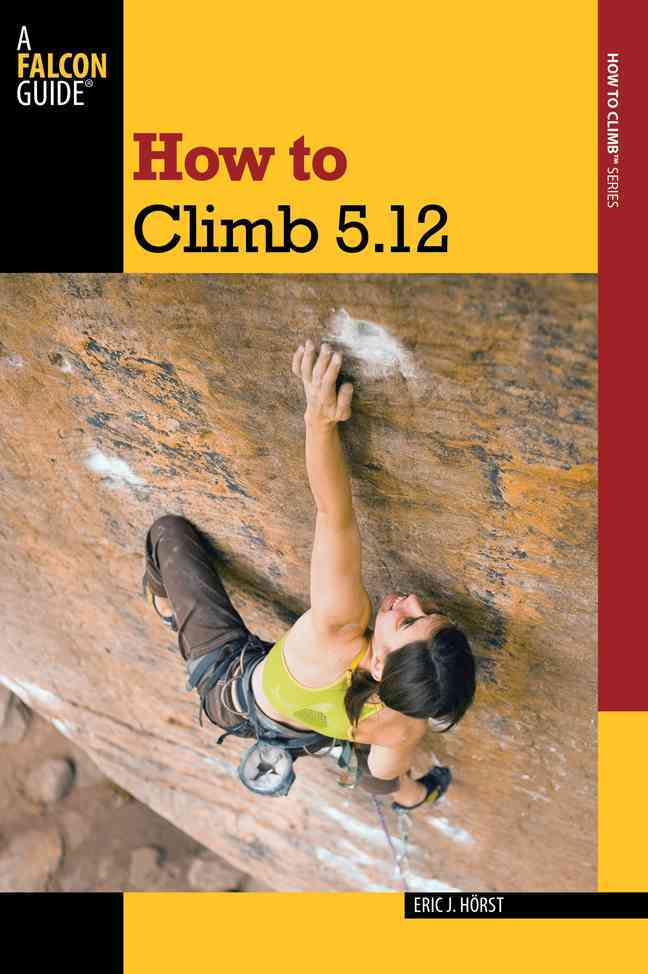 How to Climb 5.12 By Horst, Eric J.